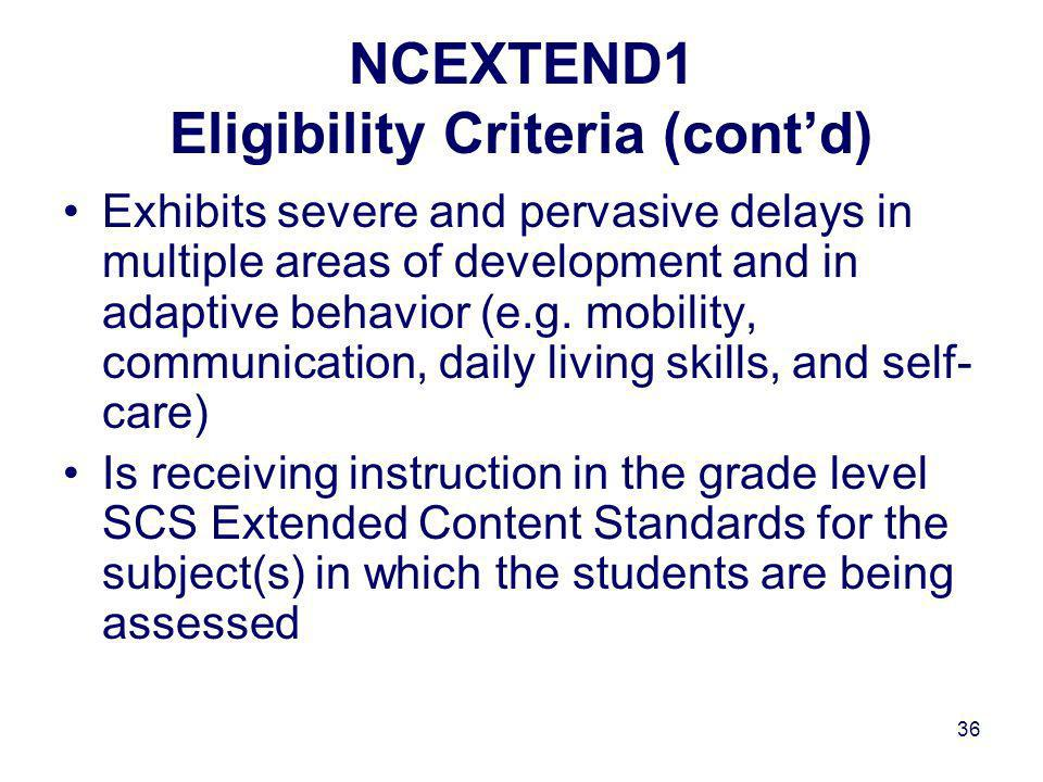 36 NCEXTEND1 Eligibility Criteria (contd) Exhibits severe and pervasive delays in multiple areas of development and in adaptive behavior (e.g.