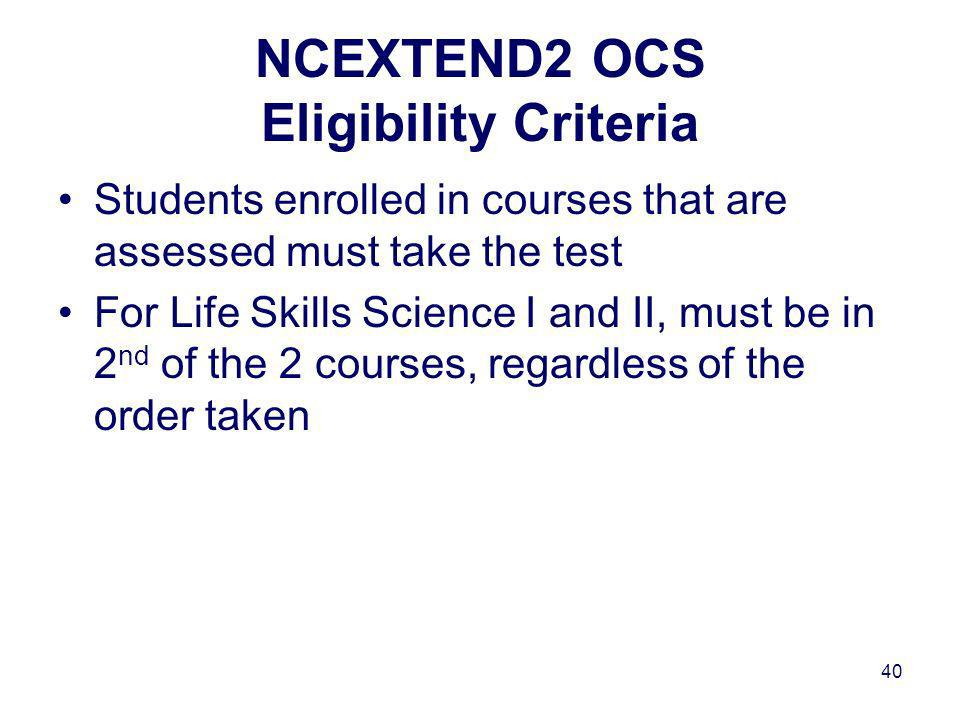 40 NCEXTEND2 OCS Eligibility Criteria Students enrolled in courses that are assessed must take the test For Life Skills Science I and II, must be in 2 nd of the 2 courses, regardless of the order taken