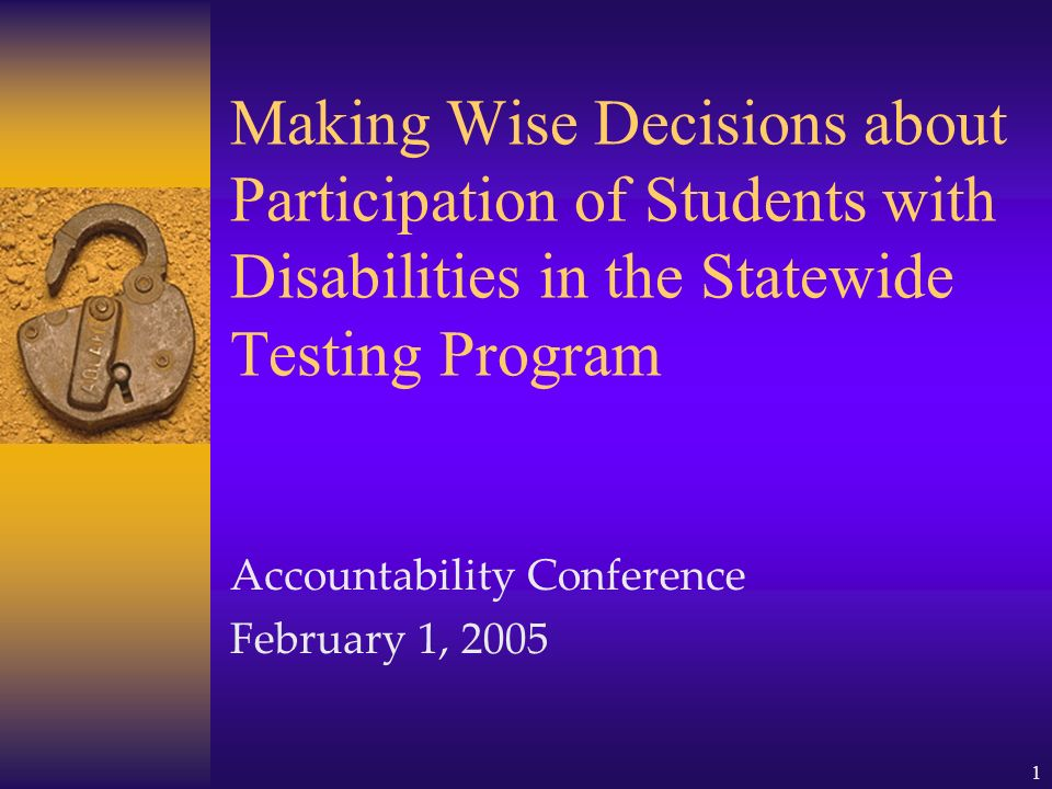 1 Making Wise Decisions about Participation of Students with Disabilities in the Statewide Testing Program Accountability Conference February 1, 2005