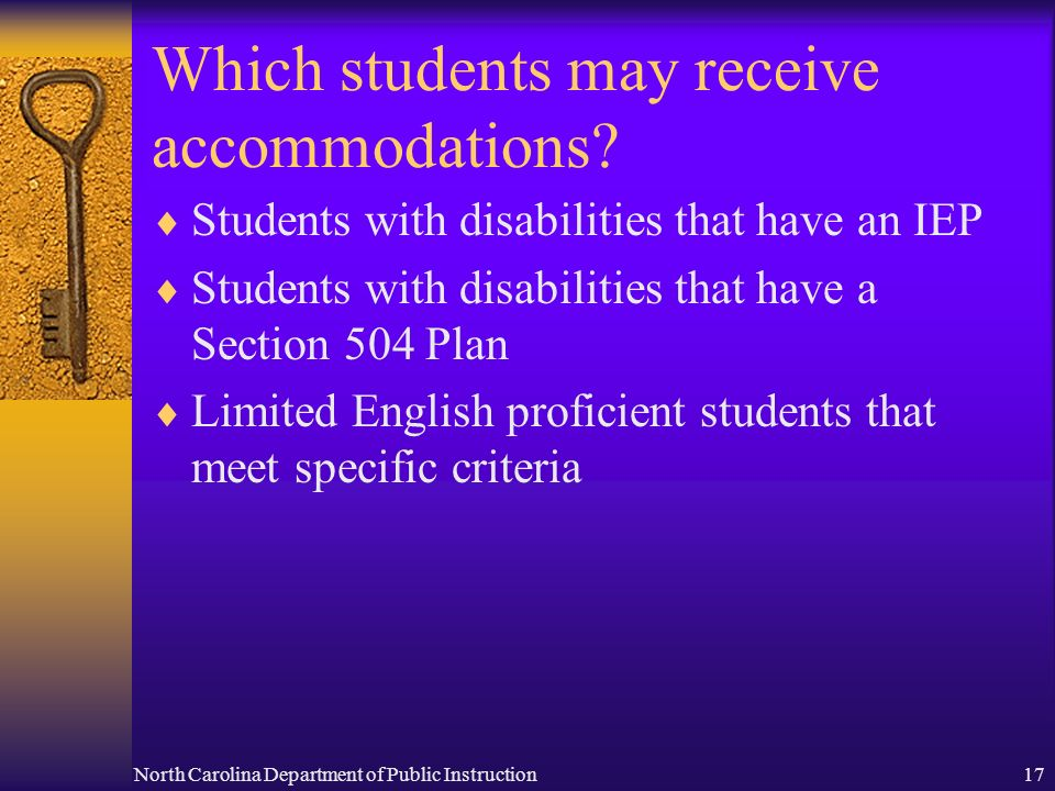 North Carolina Department of Public Instruction17 Which students may receive accommodations.