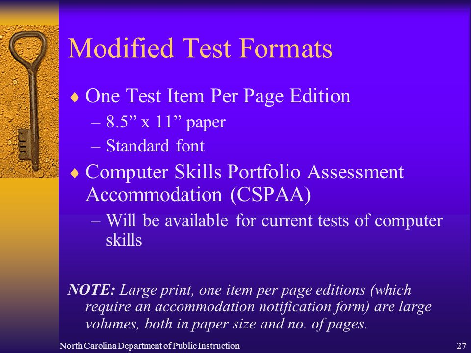 North Carolina Department of Public Instruction27 Modified Test Formats One Test Item Per Page Edition –8.5 x 11 paper –Standard font Computer Skills Portfolio Assessment Accommodation (CSPAA) –Will be available for current tests of computer skills NOTE: Large print, one item per page editions (which require an accommodation notification form) are large volumes, both in paper size and no.