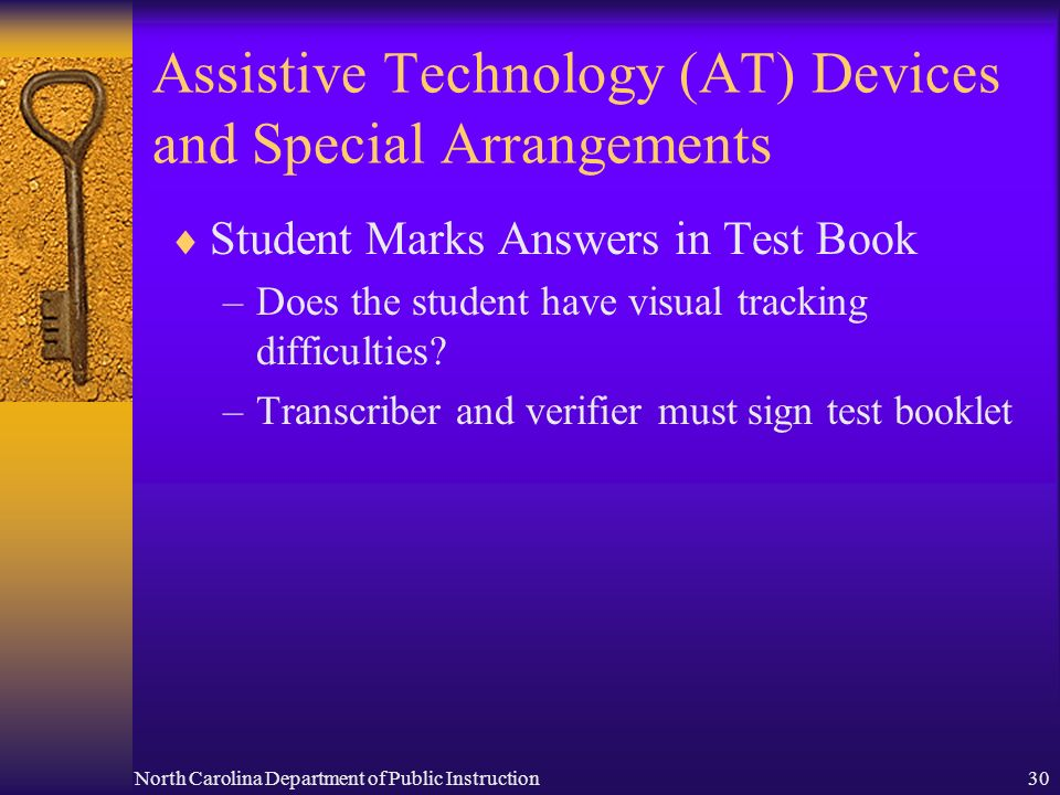 North Carolina Department of Public Instruction30 Assistive Technology (AT) Devices and Special Arrangements Student Marks Answers in Test Book –Does the student have visual tracking difficulties.
