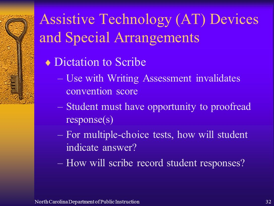 North Carolina Department of Public Instruction32 Assistive Technology (AT) Devices and Special Arrangements Dictation to Scribe –Use with Writing Assessment invalidates convention score –Student must have opportunity to proofread response(s) –For multiple-choice tests, how will student indicate answer.