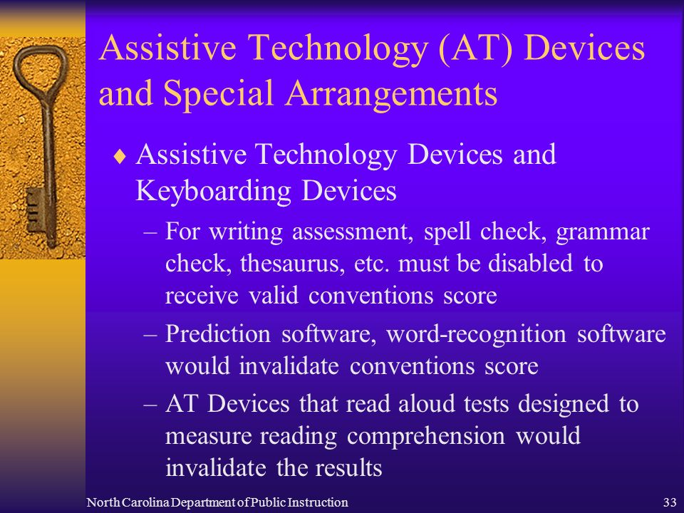 North Carolina Department of Public Instruction33 Assistive Technology (AT) Devices and Special Arrangements Assistive Technology Devices and Keyboarding Devices –For writing assessment, spell check, grammar check, thesaurus, etc.