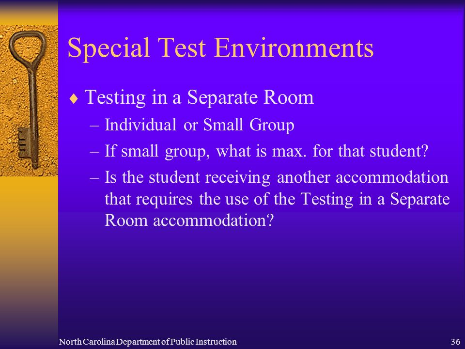 North Carolina Department of Public Instruction36 Special Test Environments Testing in a Separate Room –Individual or Small Group –If small group, what is max.