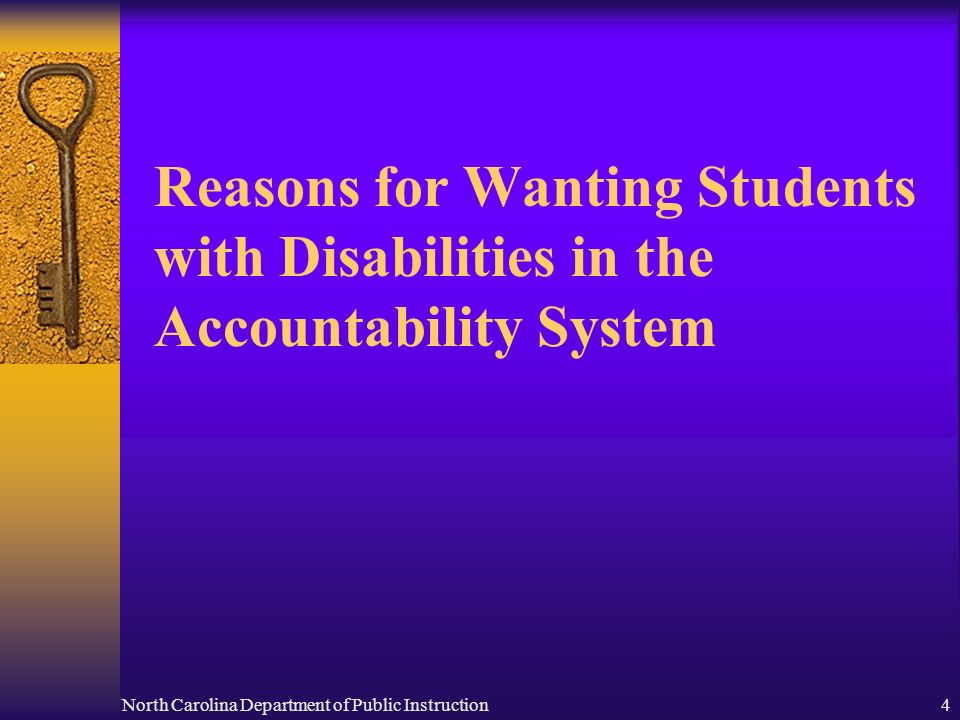 North Carolina Department of Public Instruction4 Reasons for Wanting Students with Disabilities in the Accountability System