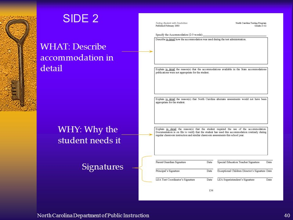 North Carolina Department of Public Instruction40 SIDE 2 WHAT: Describe accommodation in detail WHY: Why the student needs it Signatures