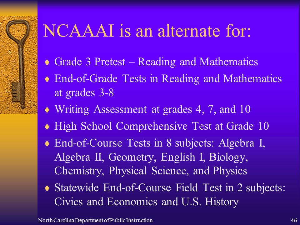 North Carolina Department of Public Instruction46 NCAAAI is an alternate for: Grade 3 Pretest – Reading and Mathematics End-of-Grade Tests in Reading and Mathematics at grades 3-8 Writing Assessment at grades 4, 7, and 10 High School Comprehensive Test at Grade 10 End-of-Course Tests in 8 subjects: Algebra I, Algebra II, Geometry, English I, Biology, Chemistry, Physical Science, and Physics Statewide End-of-Course Field Test in 2 subjects: Civics and Economics and U.S.