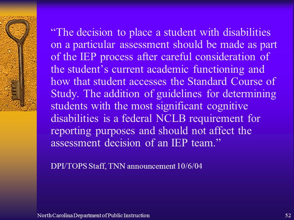 North Carolina Department of Public Instruction52 The decision to place a student with disabilities on a particular assessment should be made as part of the IEP process after careful consideration of the students current academic functioning and how that student accesses the Standard Course of Study.