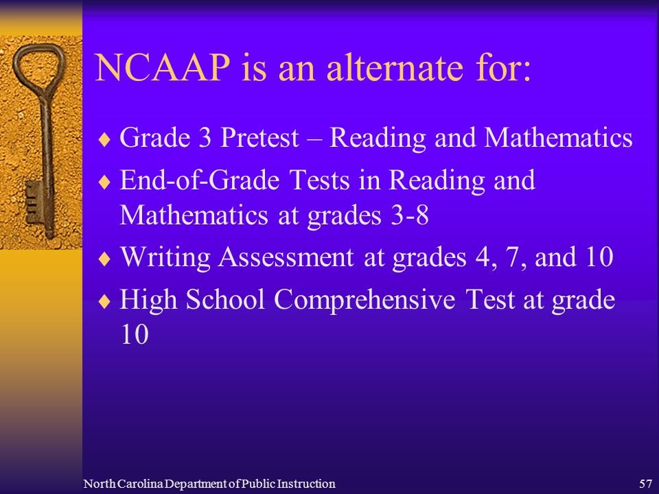 North Carolina Department of Public Instruction57 NCAAP is an alternate for: Grade 3 Pretest – Reading and Mathematics End-of-Grade Tests in Reading and Mathematics at grades 3-8 Writing Assessment at grades 4, 7, and 10 High School Comprehensive Test at grade 10