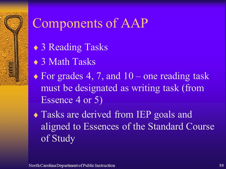 North Carolina Department of Public Instruction59 Components of AAP 3 Reading Tasks 3 Math Tasks For grades 4, 7, and 10 – one reading task must be designated as writing task (from Essence 4 or 5) Tasks are derived from IEP goals and aligned to Essences of the Standard Course of Study