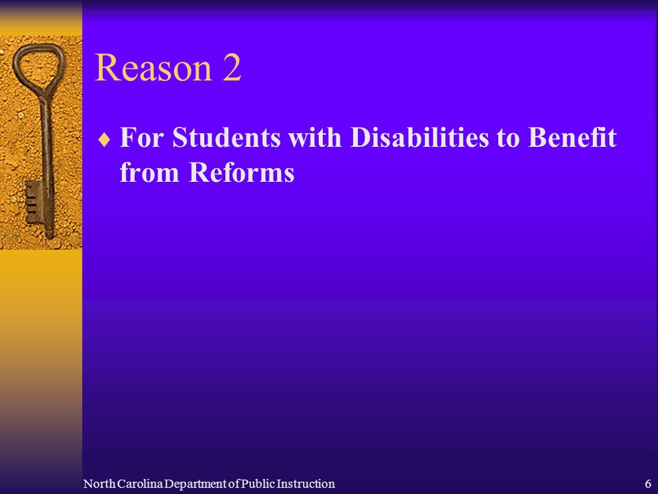 North Carolina Department of Public Instruction6 Reason 2 For Students with Disabilities to Benefit from Reforms