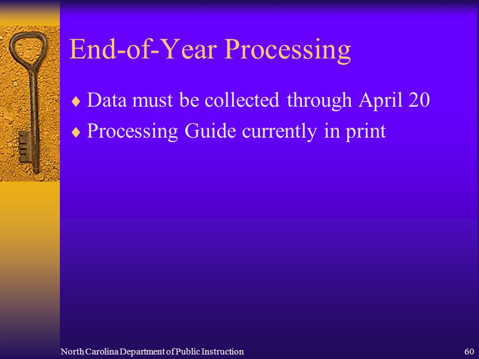 North Carolina Department of Public Instruction60 End-of-Year Processing Data must be collected through April 20 Processing Guide currently in print