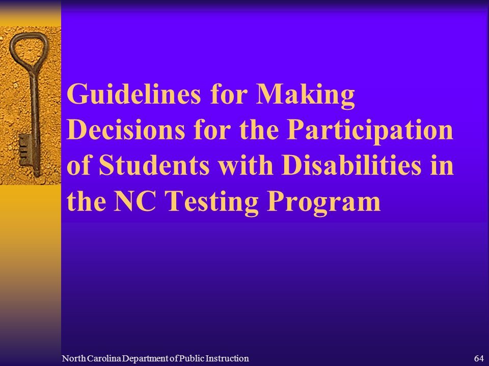North Carolina Department of Public Instruction64 Guidelines for Making Decisions for the Participation of Students with Disabilities in the NC Testing Program