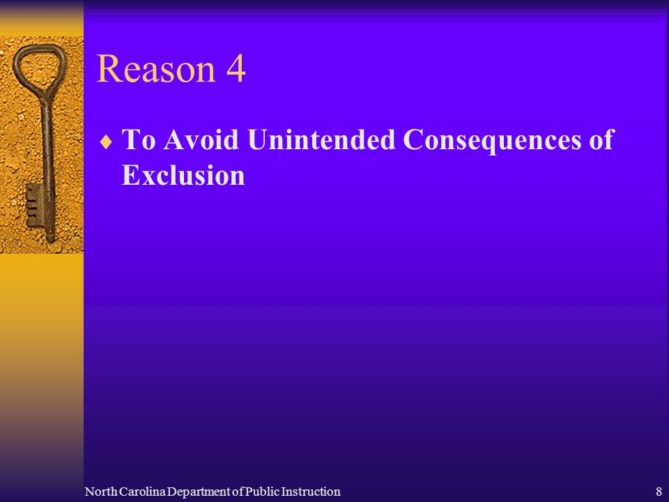 North Carolina Department of Public Instruction8 Reason 4 To Avoid Unintended Consequences of Exclusion