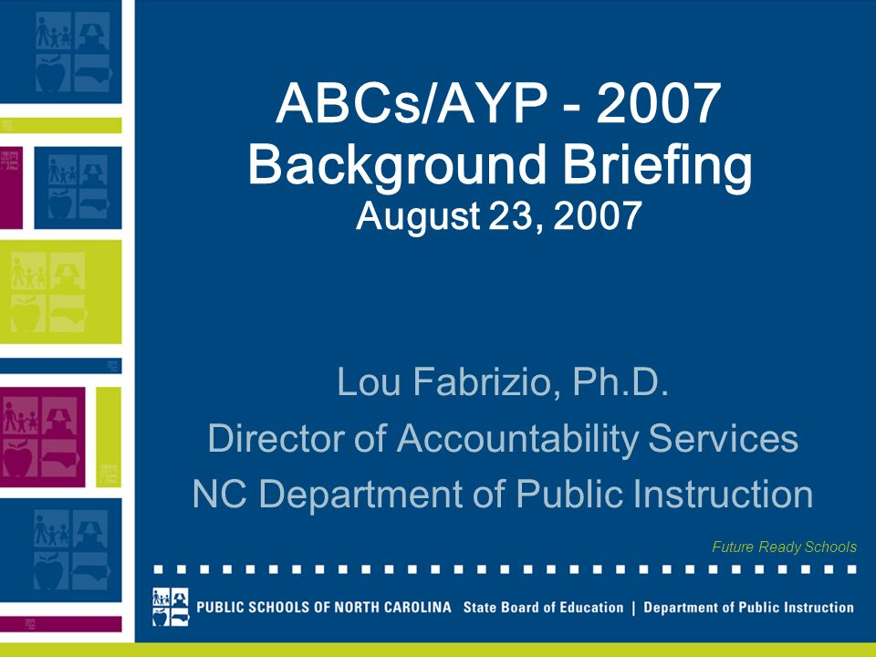 Future Ready Schools ABCs/AYP Background Briefing August 23, 2007 Lou Fabrizio, Ph.D.