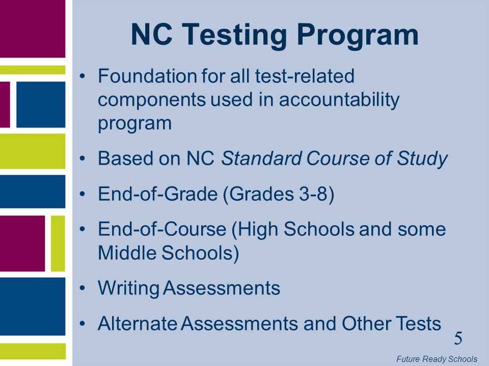 Future Ready Schools 5 NC Testing Program Foundation for all test-related components used in accountability program Based on NC Standard Course of Study End-of-Grade (Grades 3-8) End-of-Course (High Schools and some Middle Schools) Writing Assessments Alternate Assessments and Other Tests 5