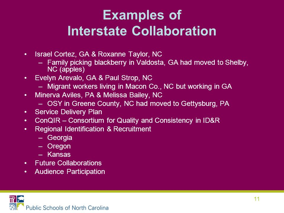 11 Examples of Interstate Collaboration Israel Cortez, GA & Roxanne Taylor, NC –Family picking blackberry in Valdosta, GA had moved to Shelby, NC (apples) Evelyn Arevalo, GA & Paul Strop, NC –Migrant workers living in Macon Co., NC but working in GA Minerva Aviles, PA & Melissa Bailey, NC –OSY in Greene County, NC had moved to Gettysburg, PA Service Delivery Plan ConQIR – Consortium for Quality and Consistency in ID&R Regional Identification & Recruitment –Georgia –Oregon –Kansas Future Collaborations Audience Participation