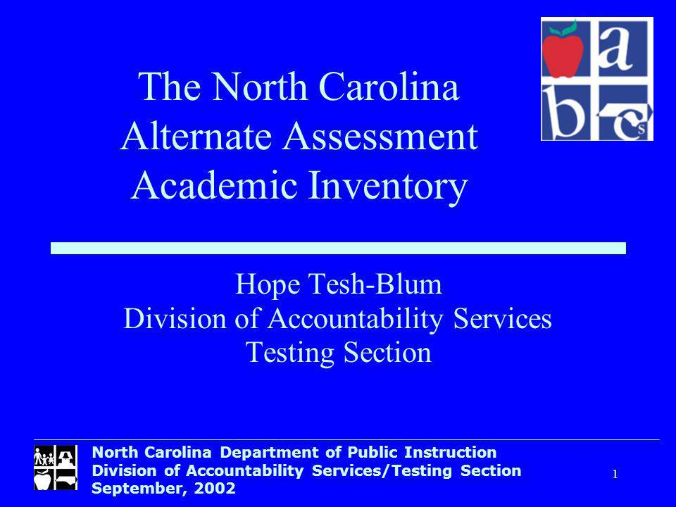 North Carolina Department of Public Instruction Division of Accountability Services/Testing Section September, Hope Tesh-Blum Division of Accountability Services Testing Section The North Carolina Alternate Assessment Academic Inventory