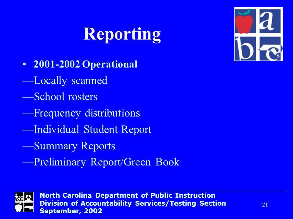 North Carolina Department of Public Instruction Division of Accountability Services/Testing Section September, Reporting Operational Locally scanned School rosters Frequency distributions Individual Student Report Summary Reports Preliminary Report/Green Book
