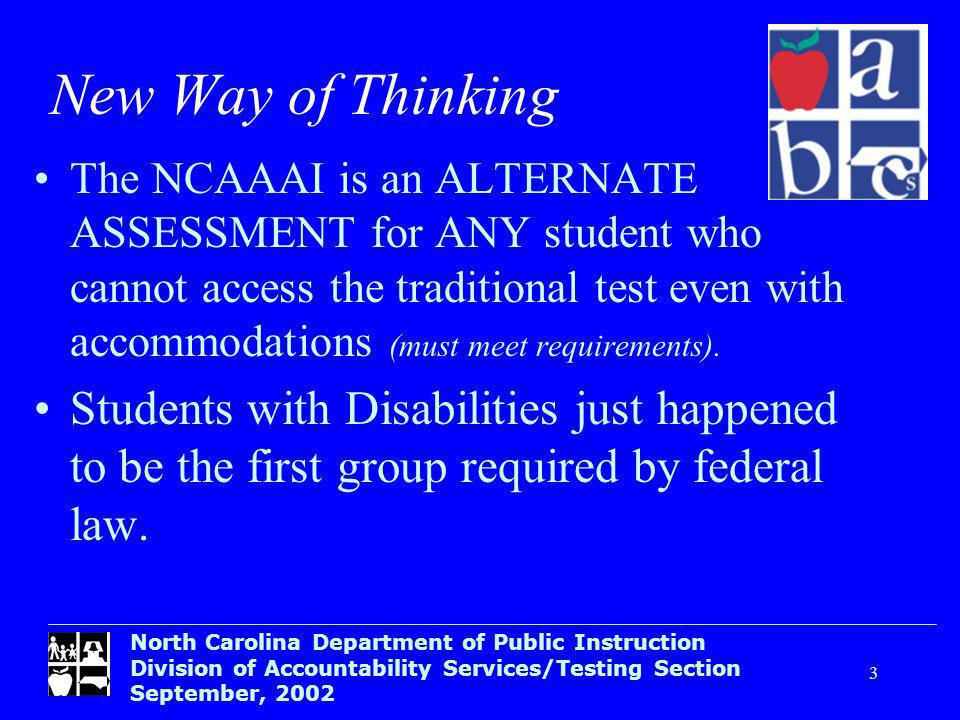 North Carolina Department of Public Instruction Division of Accountability Services/Testing Section September, New Way of Thinking The NCAAAI is an ALTERNATE ASSESSMENT for ANY student who cannot access the traditional test even with accommodations (must meet requirements).