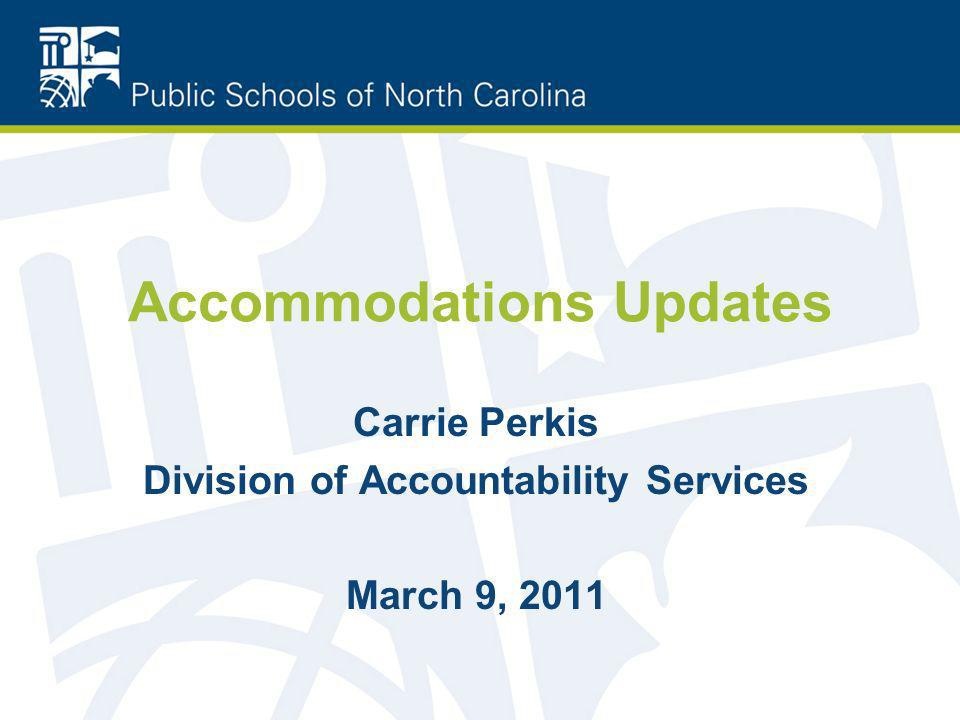 Accommodations Updates Carrie Perkis Division of Accountability Services March 9, 2011