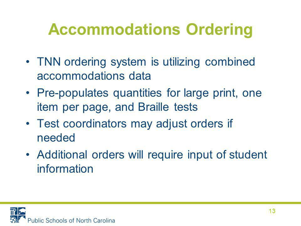 Accommodations Ordering TNN ordering system is utilizing combined accommodations data Pre-populates quantities for large print, one item per page, and Braille tests Test coordinators may adjust orders if needed Additional orders will require input of student information 13