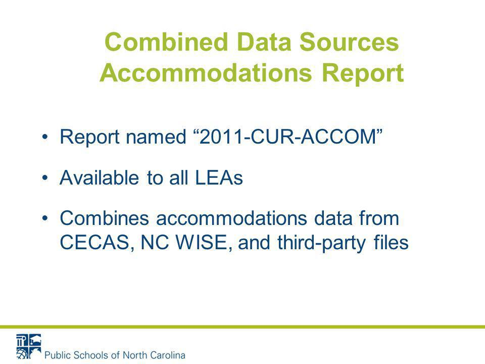 Combined Data Sources Accommodations Report Report named 2011-CUR-ACCOM Available to all LEAs Combines accommodations data from CECAS, NC WISE, and third-party files