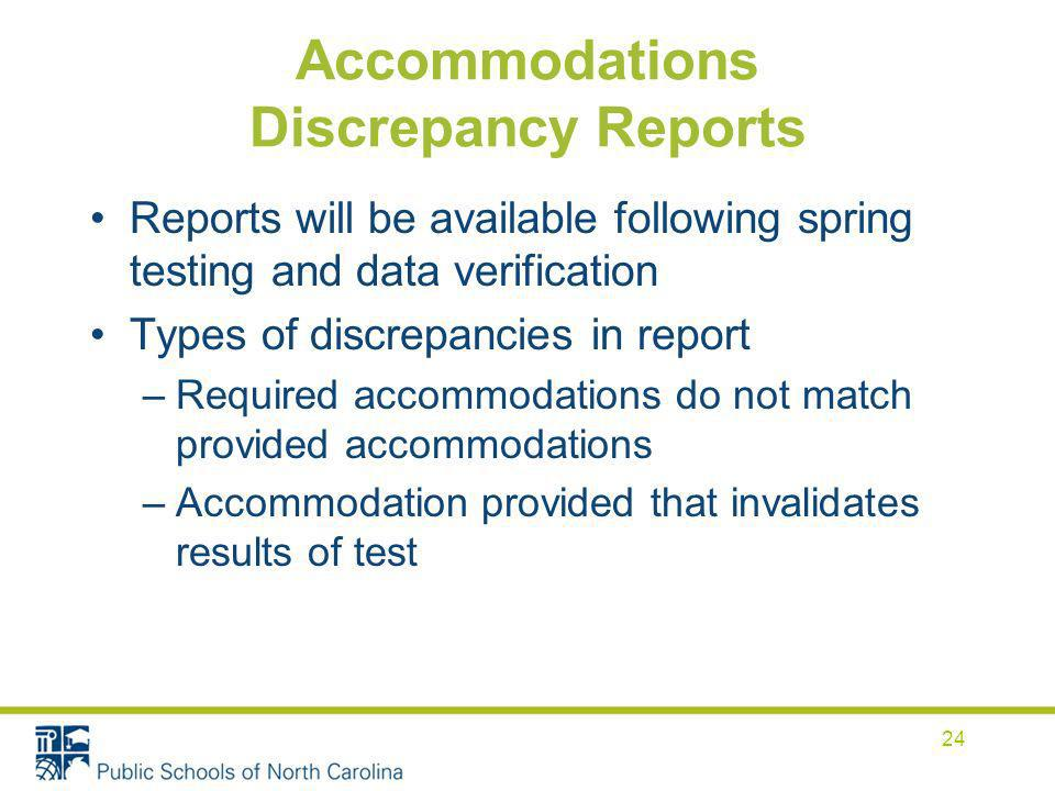 Accommodations Discrepancy Reports Reports will be available following spring testing and data verification Types of discrepancies in report –Required accommodations do not match provided accommodations –Accommodation provided that invalidates results of test 24
