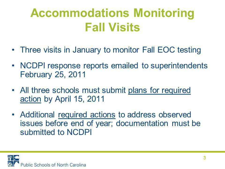 Accommodations Monitoring Fall Visits 3 Three visits in January to monitor Fall EOC testing NCDPI response reports  ed to superintendents February 25, 2011 All three schools must submit plans for required action by April 15, 2011 Additional required actions to address observed issues before end of year; documentation must be submitted to NCDPI