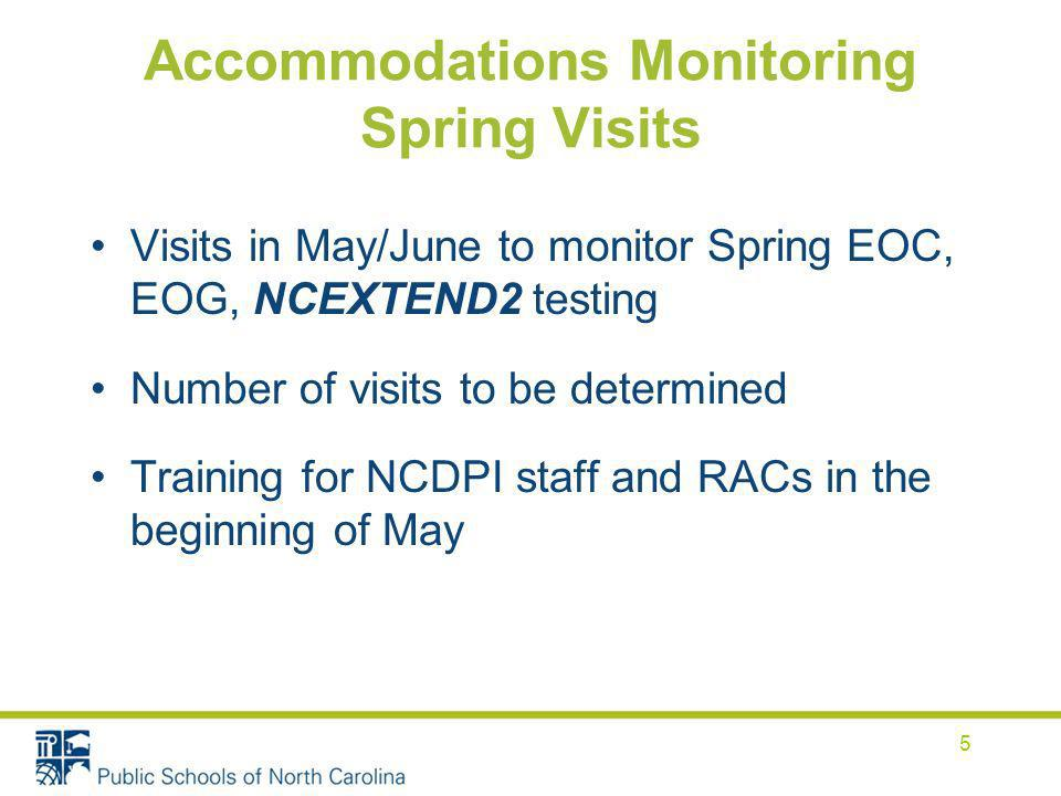 Accommodations Monitoring Spring Visits Visits in May/June to monitor Spring EOC, EOG, NCEXTEND2 testing Number of visits to be determined Training for NCDPI staff and RACs in the beginning of May 5