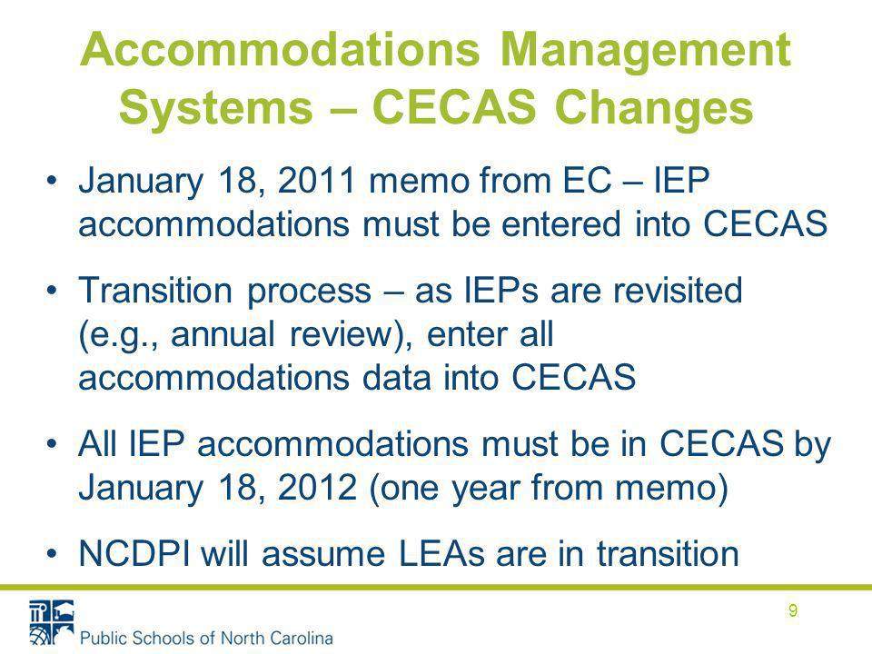 Accommodations Management Systems – CECAS Changes January 18, 2011 memo from EC – IEP accommodations must be entered into CECAS Transition process – as IEPs are revisited (e.g., annual review), enter all accommodations data into CECAS All IEP accommodations must be in CECAS by January 18, 2012 (one year from memo) NCDPI will assume LEAs are in transition 9