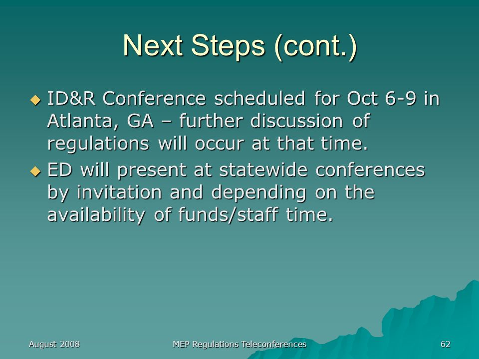 August 2008 MEP Regulations Teleconferences 62 Next Steps (cont.) ID&R Conference scheduled for Oct 6-9 in Atlanta, GA – further discussion of regulations will occur at that time.