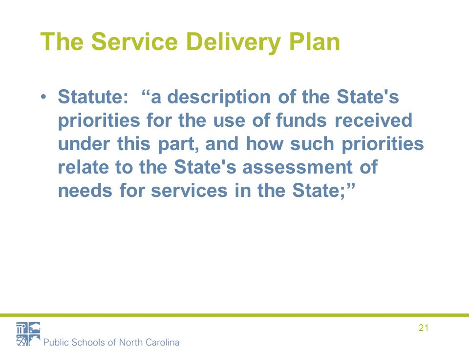 21 The Service Delivery Plan Statute: a description of the State s priorities for the use of funds received under this part, and how such priorities relate to the State s assessment of needs for services in the State;