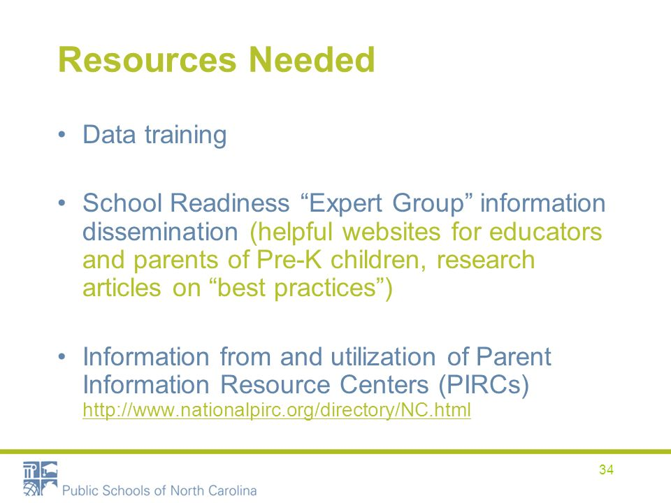 34 Resources Needed Data training School Readiness Expert Group information dissemination (helpful websites for educators and parents of Pre-K children, research articles on best practices) Information from and utilization of Parent Information Resource Centers (PIRCs) http://www.nationalpirc.org/directory/NC.html