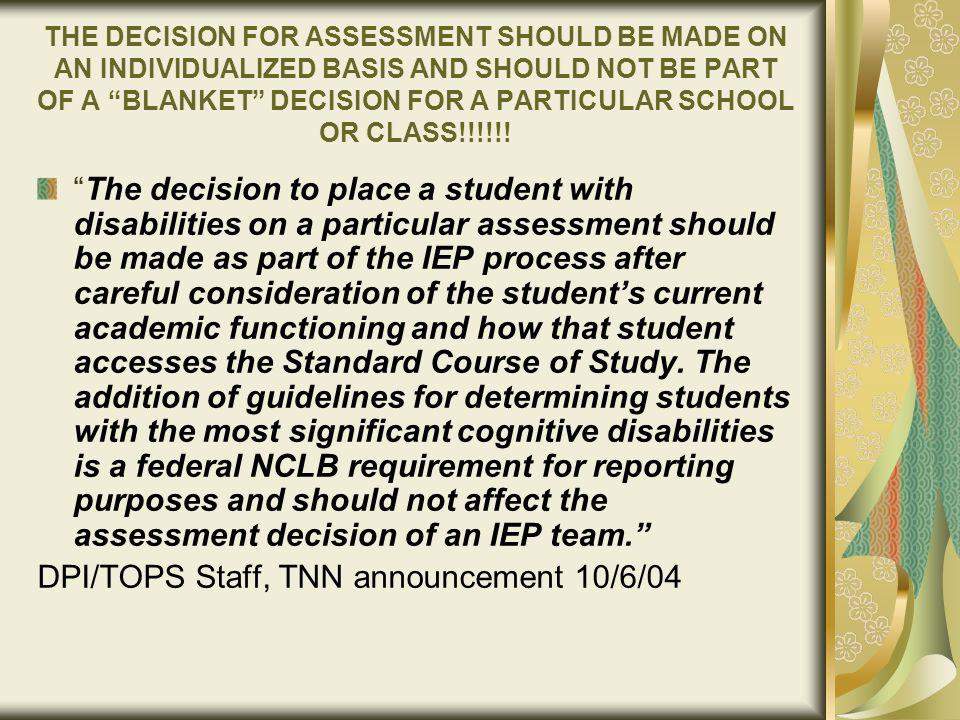 THE DECISION FOR ASSESSMENT SHOULD BE MADE ON AN INDIVIDUALIZED BASIS AND SHOULD NOT BE PART OF A BLANKET DECISION FOR A PARTICULAR SCHOOL OR CLASS!!!!!.