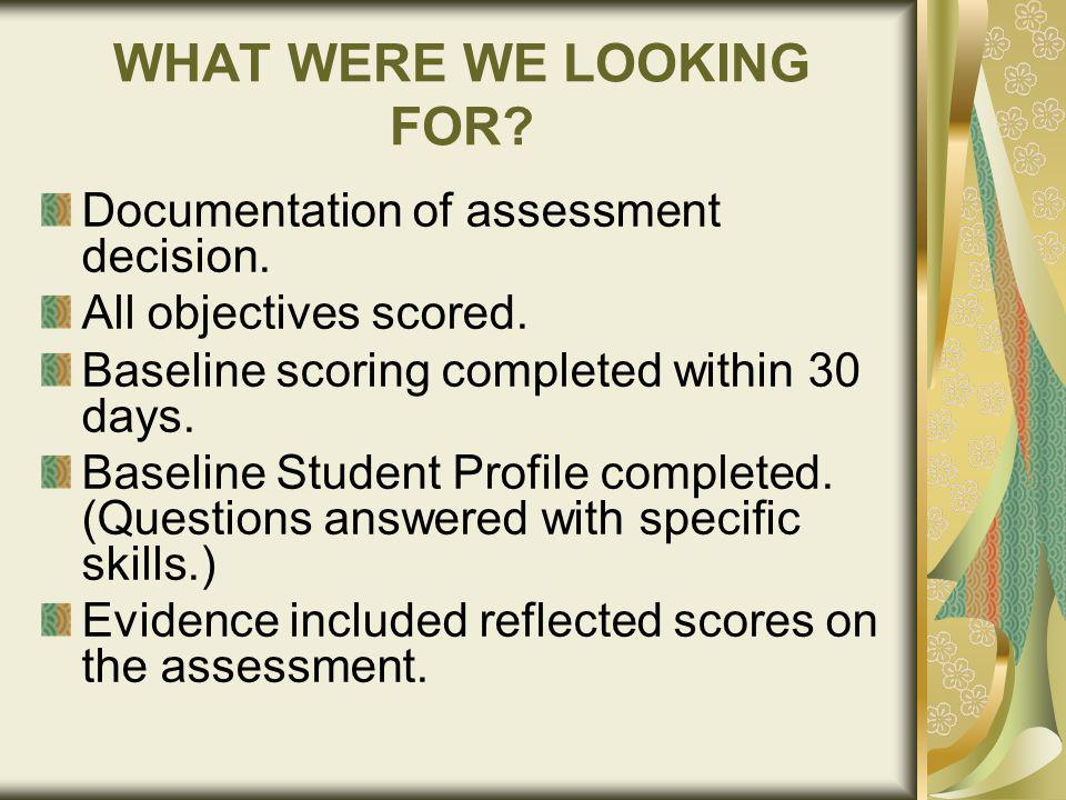 WHAT WERE WE LOOKING FOR. Documentation of assessment decision.