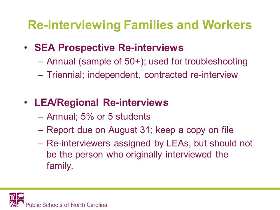 Re-interviewing Families and Workers SEA Prospective Re-interviews –Annual (sample of 50+); used for troubleshooting –Triennial; independent, contracted re-interview LEA/Regional Re-interviews –Annual; 5% or 5 students –Report due on August 31; keep a copy on file –Re-interviewers assigned by LEAs, but should not be the person who originally interviewed the family.