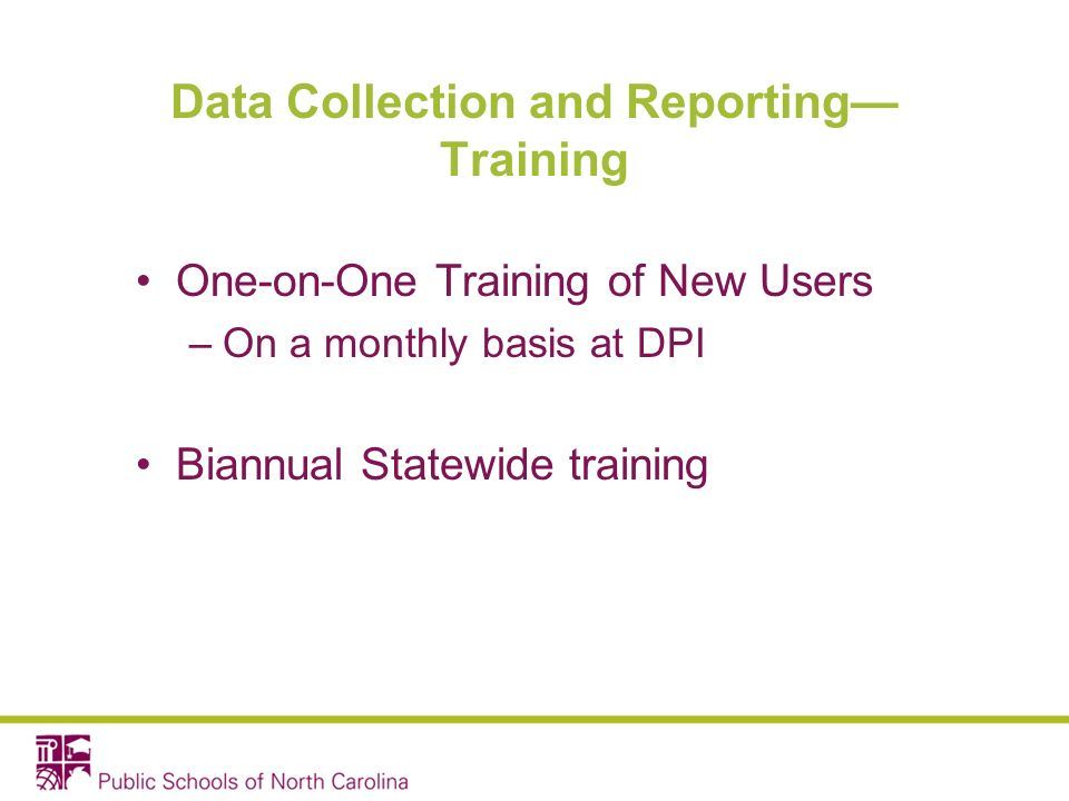 Data Collection and Reporting Training One-on-One Training of New Users –On a monthly basis at DPI Biannual Statewide training