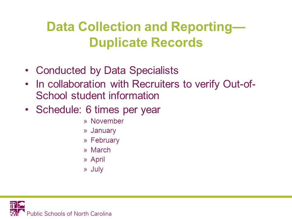 Data Collection and Reporting Duplicate Records Conducted by Data Specialists In collaboration with Recruiters to verify Out-of- School student information Schedule: 6 times per year »November »January »February »March »April »July