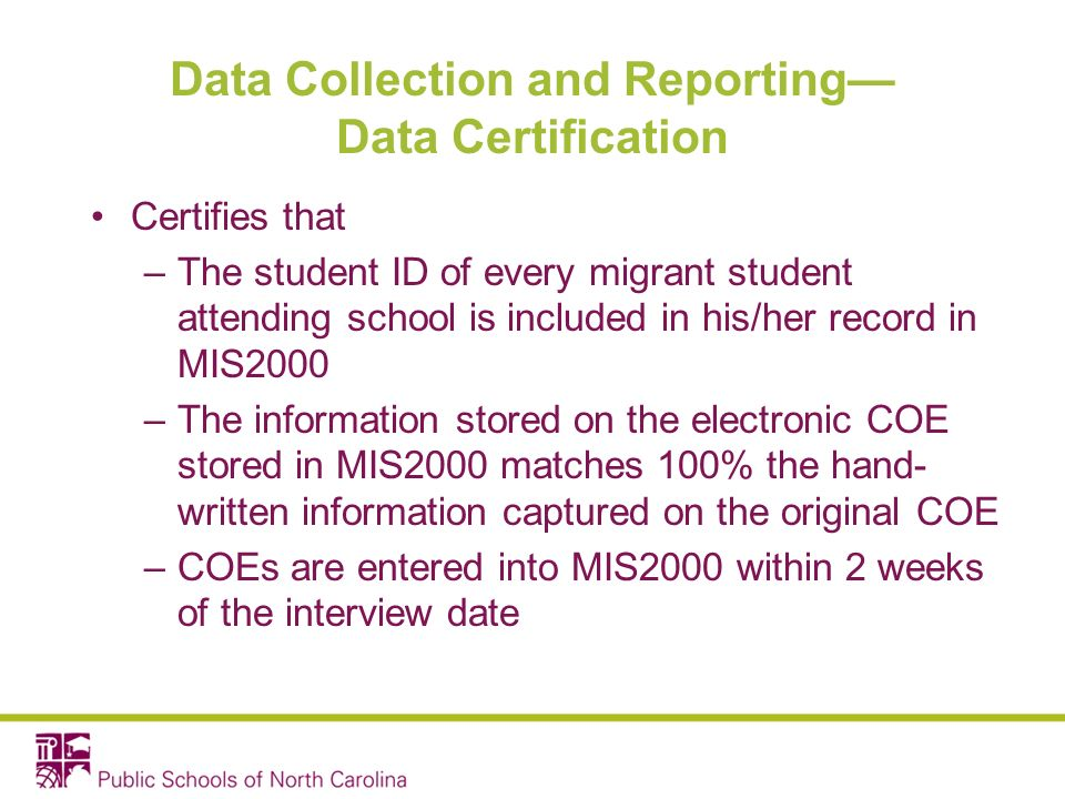 Data Collection and Reporting Data Certification Certifies that –The student ID of every migrant student attending school is included in his/her record in MIS2000 –The information stored on the electronic COE stored in MIS2000 matches 100% the hand- written information captured on the original COE –COEs are entered into MIS2000 within 2 weeks of the interview date