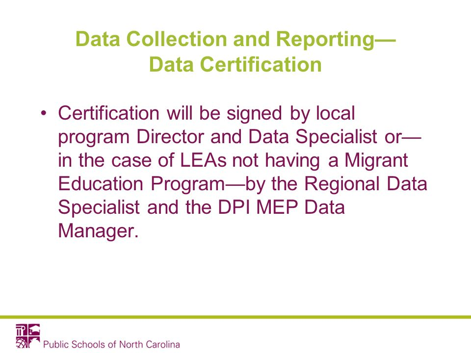 Data Collection and Reporting Data Certification Certification will be signed by local program Director and Data Specialist or in the case of LEAs not having a Migrant Education Programby the Regional Data Specialist and the DPI MEP Data Manager.