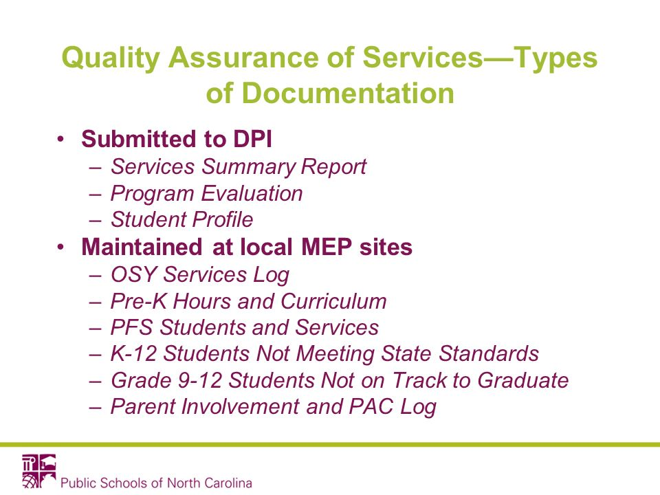 Quality Assurance of ServicesTypes of Documentation Submitted to DPI –Services Summary Report –Program Evaluation –Student Profile Maintained at local MEP sites –OSY Services Log –Pre-K Hours and Curriculum –PFS Students and Services –K-12 Students Not Meeting State Standards –Grade 9-12 Students Not on Track to Graduate –Parent Involvement and PAC Log