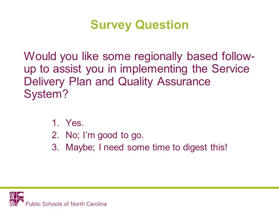 Survey Question Would you like some regionally based follow- up to assist you in implementing the Service Delivery Plan and Quality Assurance System.