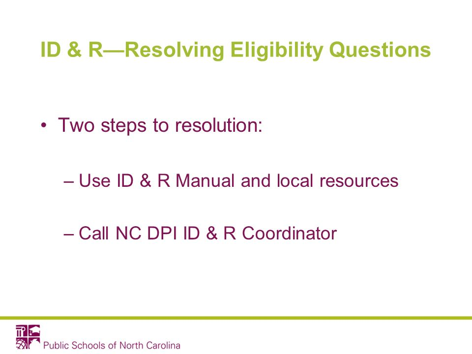 ID & RResolving Eligibility Questions Two steps to resolution: –Use ID & R Manual and local resources –Call NC DPI ID & R Coordinator
