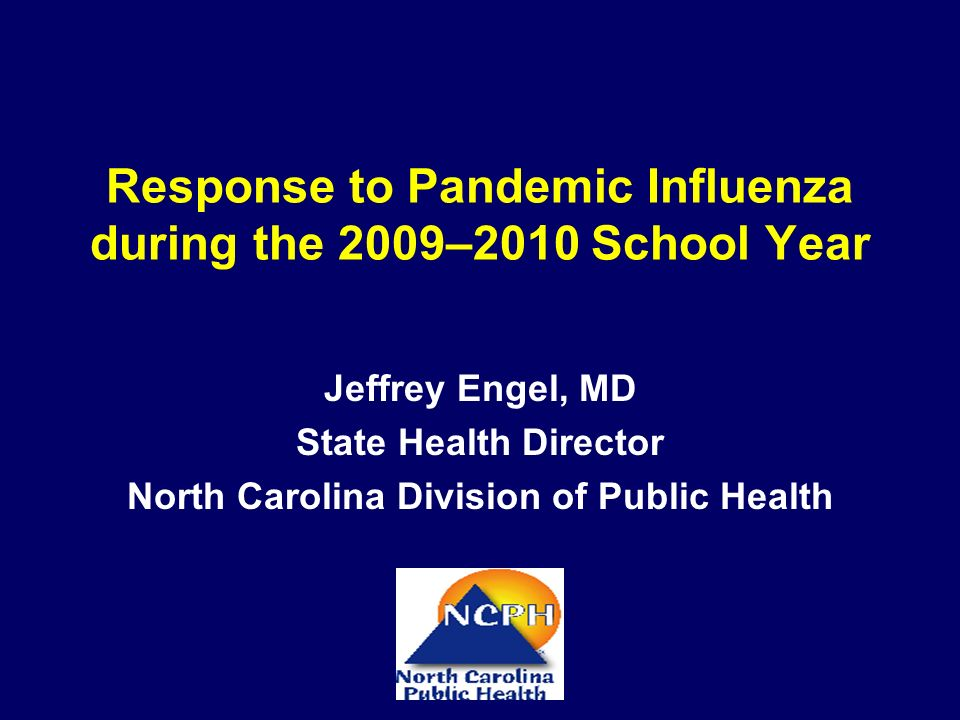 Response to Pandemic Influenza during the 2009–2010 School Year Jeffrey Engel, MD State Health Director North Carolina Division of Public Health