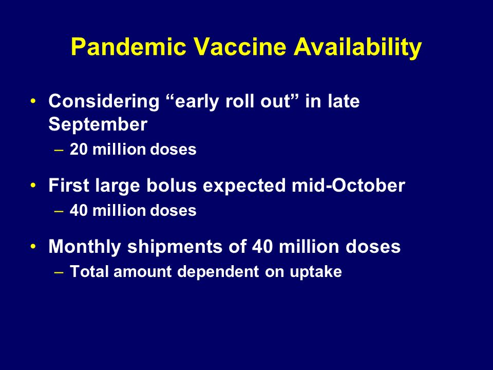 Pandemic Vaccine Availability Considering early roll out in late September –20 million doses First large bolus expected mid-October –40 million doses Monthly shipments of 40 million doses –Total amount dependent on uptake