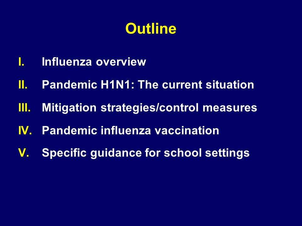 Outline I.Influenza overview II.Pandemic H1N1: The current situation III.Mitigation strategies/control measures IV.Pandemic influenza vaccination V.Specific guidance for school settings