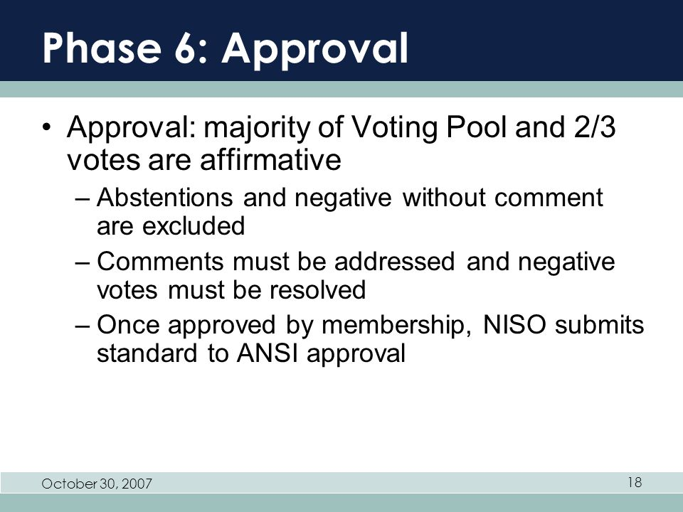 October 30, Phase 6: Approval Approval: majority of Voting Pool and 2/3 votes are affirmative –Abstentions and negative without comment are excluded –Comments must be addressed and negative votes must be resolved –Once approved by membership, NISO submits standard to ANSI approval