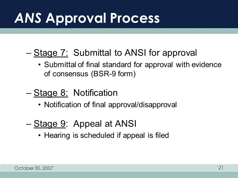 October 30, ANS Approval Process –Stage 7: Submittal to ANSI for approval Submittal of final standard for approval with evidence of consensus (BSR-9 form) –Stage 8: Notification Notification of final approval/disapproval –Stage 9: Appeal at ANSI Hearing is scheduled if appeal is filed
